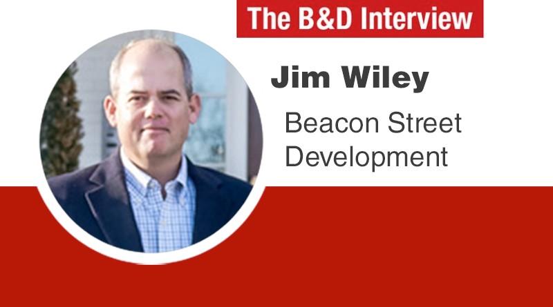 The B&D Interview – Jim Wiley, President of Beacon Street Development
